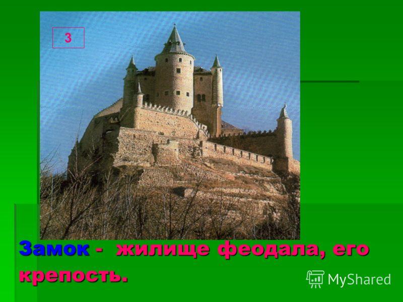3 Замок - жилище феодала, его крепость.