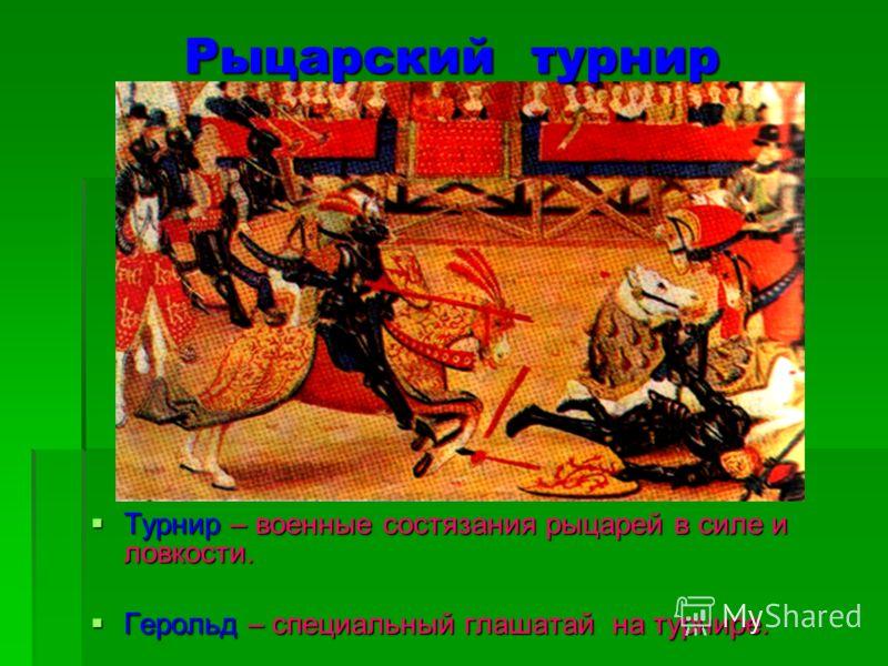 Рыцарский турнир Турнир – военные состязания рыцарей в силе и ловкости. Турнир – военные состязания рыцарей в силе и ловкости. Герольд – специальный глашатай на турнире. Герольд – специальный глашатай на турнире.