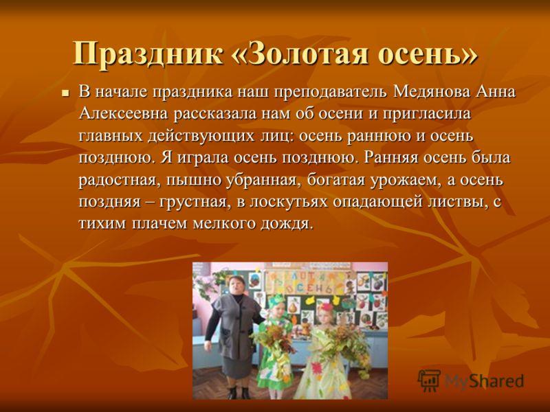 Праздник «Золотая осень» В начале праздника наш преподаватель Медянова Анна Алексеевна рассказала нам об осени и пригласила главных действующих лиц: осень раннюю и осень позднюю. Я играла осень позднюю. Ранняя осень была радостная, пышно убранная, бо