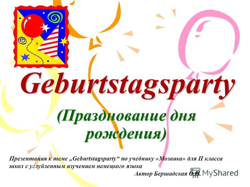 Geburtstagsparty (Празднование дня рождения) Презентация к теме Geburtstagsparty по учебнику «Мозаика» для II класса школ с углубленным изучением немецкого языка Автор Бершадская О.И.
