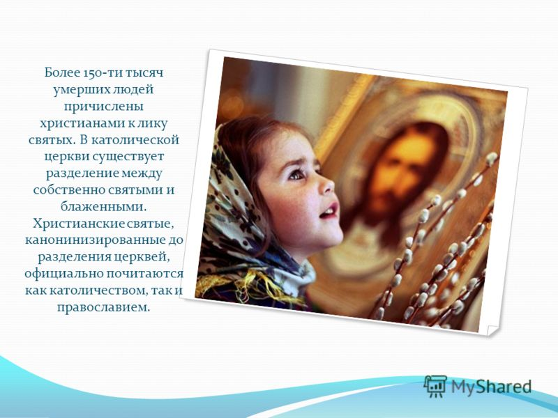 Более 150-ти тысяч умерших людей причислены христианами к лику святых. В католической церкви существует разделение между собственно святыми и блаженными. Христианские святые, канонинизированные до разделения церквей, официально почитаются как католич
