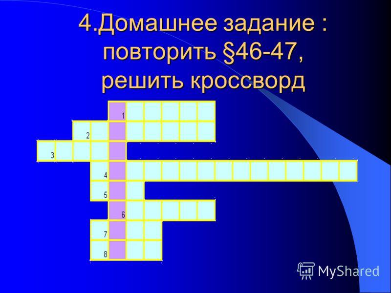 4.Домашнее задание : повторить §46-47, решить кроссворд дополнительное задание составить кроссворд по теме