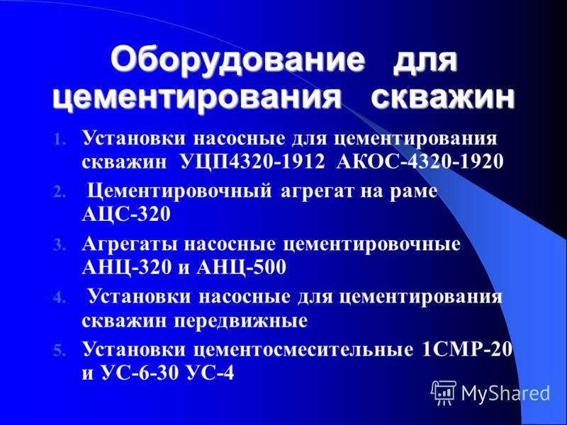 Оборудование для цементирования скважин 1. Установки насосные для цементирования скважин УЦП4320 1912 АКОС 4320-1920 2. Цементировочный агрегат на раме АЦС 320 3. Агрегаты насосные цементировочные АНЦ 320 и АНЦ 500 4. Установки насосные для цементир