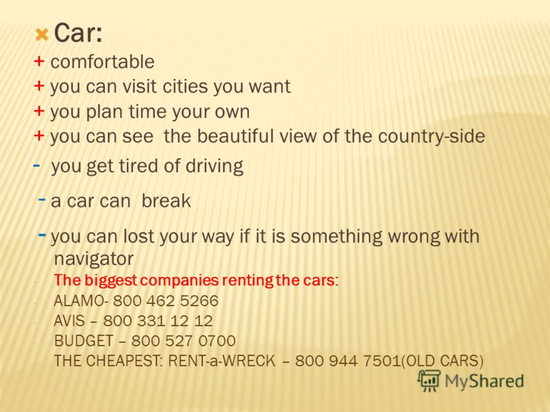 Car: + comfortable + you can visit cities you want + you plan time your own + you can see the beautiful view of the country-side - you get tired of driving - a car can break - you can lost your way if it is something wrong with navigator - The bigges