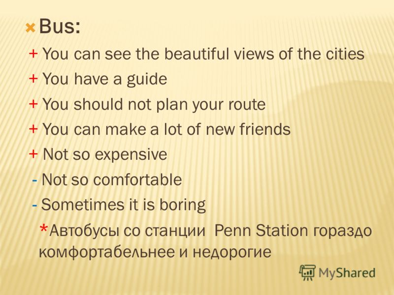 Bus: + You can see the beautiful views of the cities + You have a guide + You should not plan your route + You can make a lot of new friends + Not so expensive - Not so comfortable - Sometimes it is boring * Автобусы со станции Penn Station гораздо к