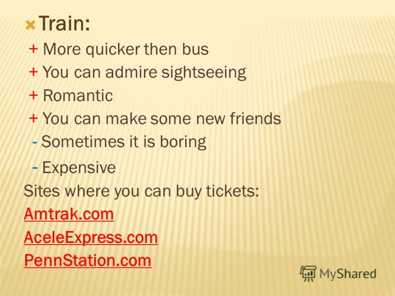 Train: + More quicker then bus + You can admire sightseeing + Romantic + You can make some new friends - Sometimes it is boring - Expensive Sites where you can buy tickets: Amtrak.com AceleExpress.com PennStation.com