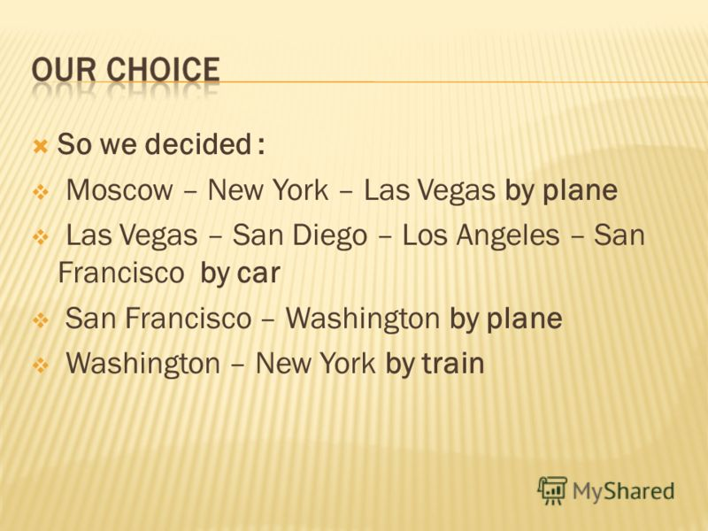 So we decided : Moscow – New York – Las Vegas by plane Las Vegas – San Diego – Los Angeles – San Francisco by car San Francisco – Washington by plane Washington – New York by train