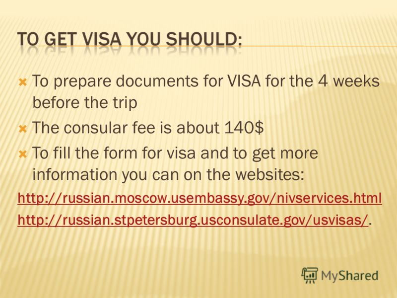To prepare documents for VISA for the 4 weeks before the trip The consular fee is about 140$ To fill the form for visa and to get more information you can on the websites: http://russian.moscow.usembassy.gov/nivservices.html http://russian.stpetersbu