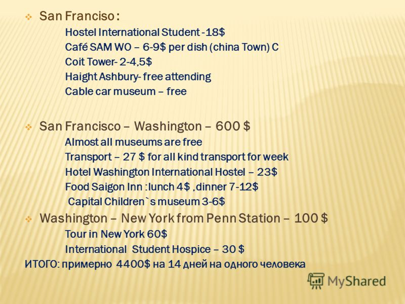San Franciso : Hostel International Student -18$ Café SAM WO – 6-9$ per dish (china Town) C Coit Tower- 2-4,5$ Haight Ashbury- free attending Cable car museum – free San Francisco – Washington – 600 $ Almost all museums are free Transport – 27 $ for