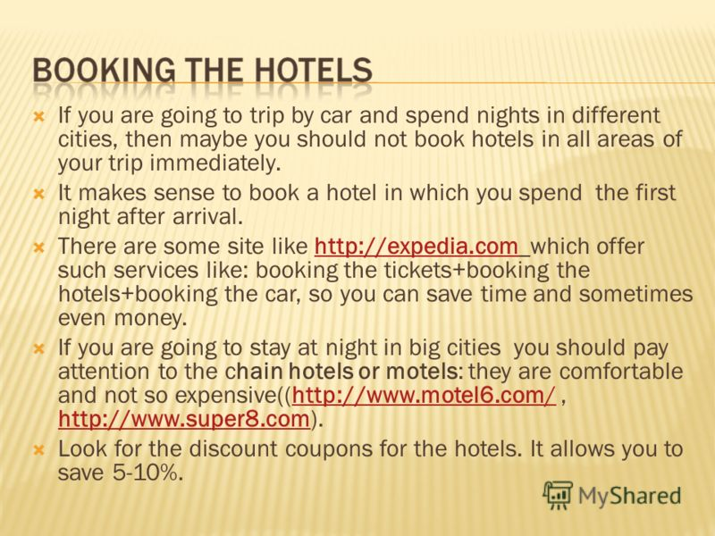 If you are going to trip by car and spend nights in different cities, then maybe you should not book hotels in all areas of your trip immediately. It makes sense to book a hotel in which you spend the first night after arrival. There are some site li