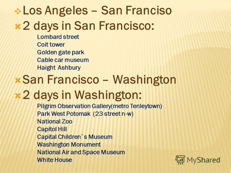 Los Angeles – San Franciso 2 days in San Francisco: Lombard street Coit tower Golden gate park Cable car museum Haight Ashbury San Francisco – Washington 2 days in Washington: Pilgrim Observation Gallery(metro Tenleytown) Park West Potomak (23 street