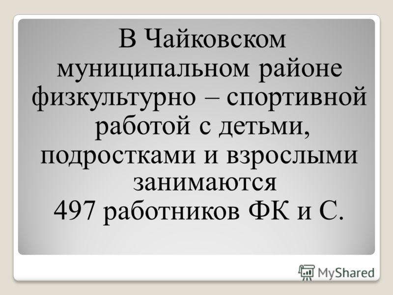 В Чайковском муниципальном районе физкультурно – спортивной работой с детьми, подростками и взрослыми занимаются 497 работников ФК и С.