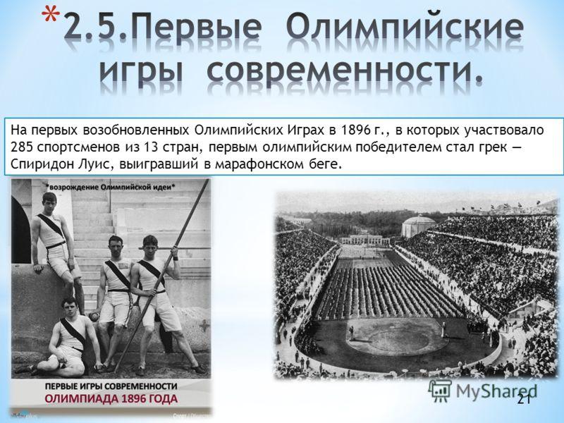 На первых возобновленных Олимпийских Играх в 1896 г., в которых участвовало 285 спортсменов из 13 стран, первым олимпийским победителем стал грек Спиридон Луис, выигравший в марафонском беге. 21
