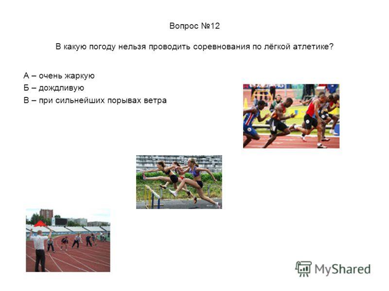 Вопрос 12 В какую погоду нельзя проводить соревнования по лёгкой атлетике? А – очень жаркую Б – дождливую В – при сильнейших порывах ветра
