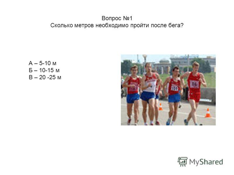 Вопрос 1 Сколько метров необходимо пройти после бега? А – 5-10 м Б – 10-15 м В – 20 -25 м