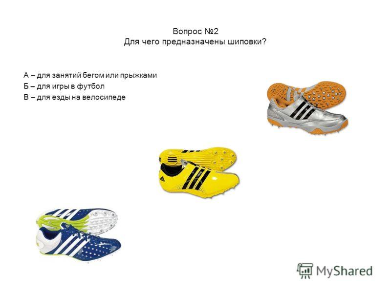 Вопрос 2 Для чего предназначены шиповки? А – для занятий бегом или прыжками Б – для игры в футбол В – для езды на велосипеде