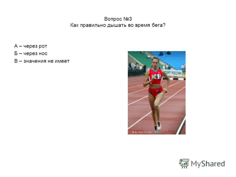 Вопрос 3 Как правильно дышать во время бега? А – через рот Б – через нос В – значения не имеет