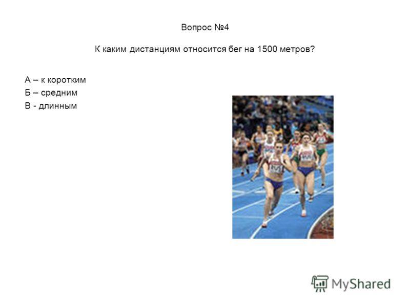 Вопрос 4 К каким дистанциям относится бег на 1500 метров? А – к коротким Б – средним В - длинным