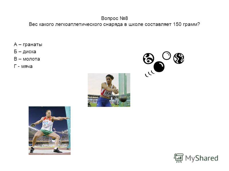 Вопрос 8 Вес какого легкоатлетического снаряда в школе составляет 150 грамм? А – гранаты Б – диска В – молота Г - мяча