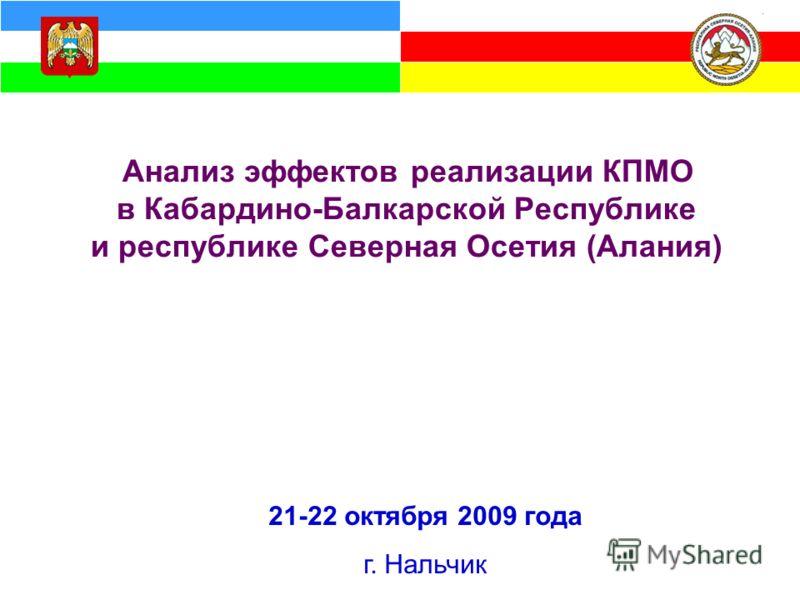 Анализ эффектов реализации КПМО в Кабардино-Балкарской Республике и республике Северная Осетия (Алания) 21-22 октября 2009 года г. Нальчик