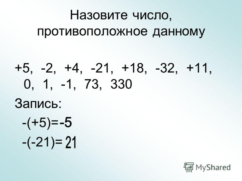 Назовите число, противоположное данному +5, -2, +4, -21, +18, -32, +11, 0, 1, -1, 73, 330 Запись: -(+5)= -(-21)=