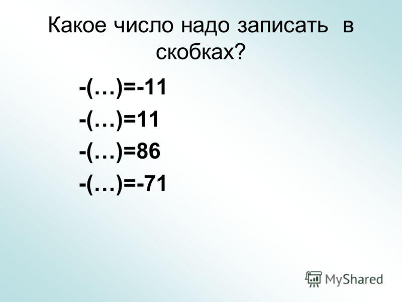 Какое число надо записать в скобках? -(…)=-11 -(…)=11 -(…)=86 -(…)=-71