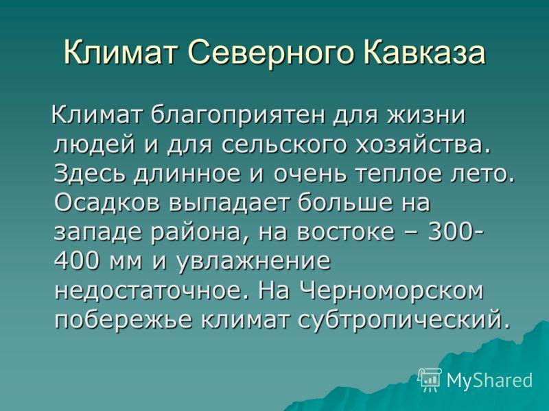 Климат Северного Кавказа Климат благоприятен для жизни людей и для сельского хозяйства. Здесь длинное и очень теплое лето. Осадков выпадает больше на западе района, на востоке – 300- 400 мм и увлажнение недостаточное. На Черноморском побережье климат