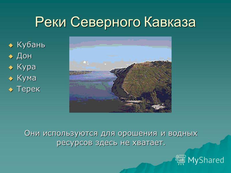 Реки Северного Кавказа Кубань Кубань Дон Дон Кура Кура Кума Кума Терек Терек Они используются для орошения и водных ресурсов здесь не хватает. Они используются для орошения и водных ресурсов здесь не хватает.