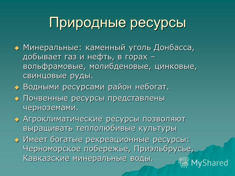 Природные ресурсы Минеральные: каменный уголь Донбасса, добывает газ и нефть, в горах – вольфрамовые, молибденовые, цинковые, свинцовые руды. Минеральные: каменный уголь Донбасса, добывает газ и нефть, в горах – вольфрамовые, молибденовые, цинковые,