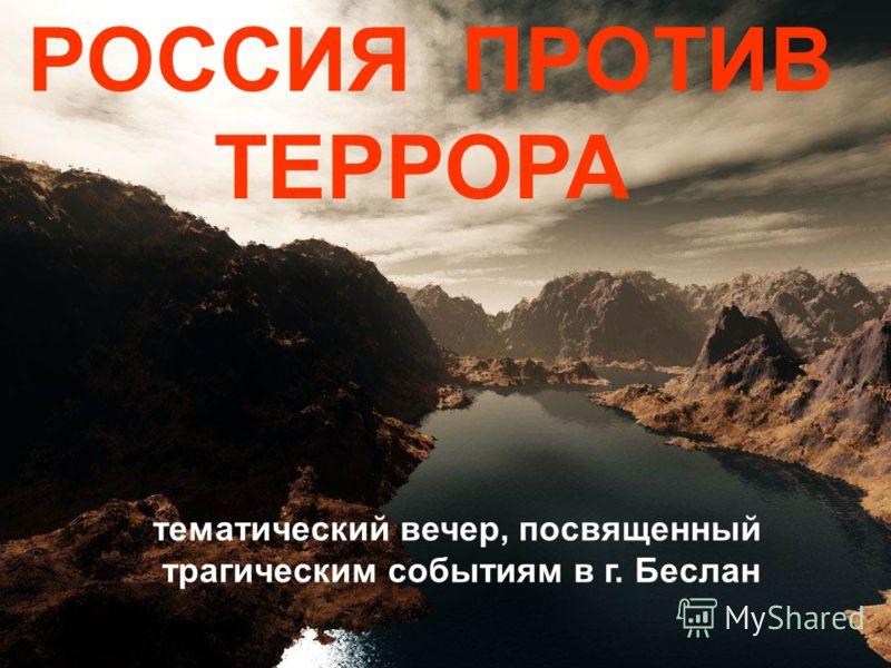 РОССИЯ ПРОТИВ ТЕРРОРА тематический вечер, посвященный трагическим событиям в г. Беслан