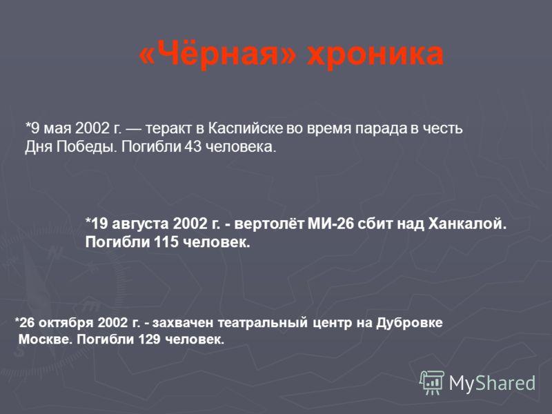 «Чёрная» хроника *9 мая 2002 г. теракт в Каспийске во время парада в честь Дня Победы. Погибли 43 человека. *19 августа 2002 г. - вертолёт МИ-26 сбит над Ханкалой. Погибли 115 человек. *26 октября 2002 г. - захвачен театральный центр на Дубровке Моск