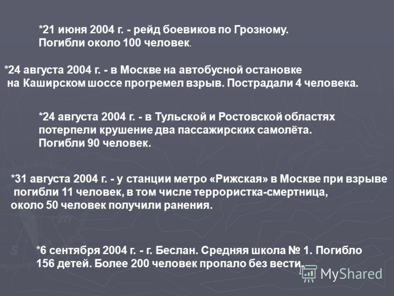 *21 июня 2004 г. - рейд боевиков по Грозному. Погибли около 100 человек. *24 августа 2004 г. - в Москве на автобусной остановке на Каширском шоссе прогремел взрыв. Пострадали 4 человека. *24 августа 2004 г. - в Тульской и Ростовской областях потерпел