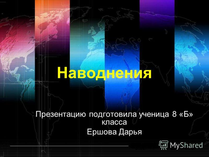Наводнения Презентацию подготовила ученица 8 «Б» класса Ершова Дарья