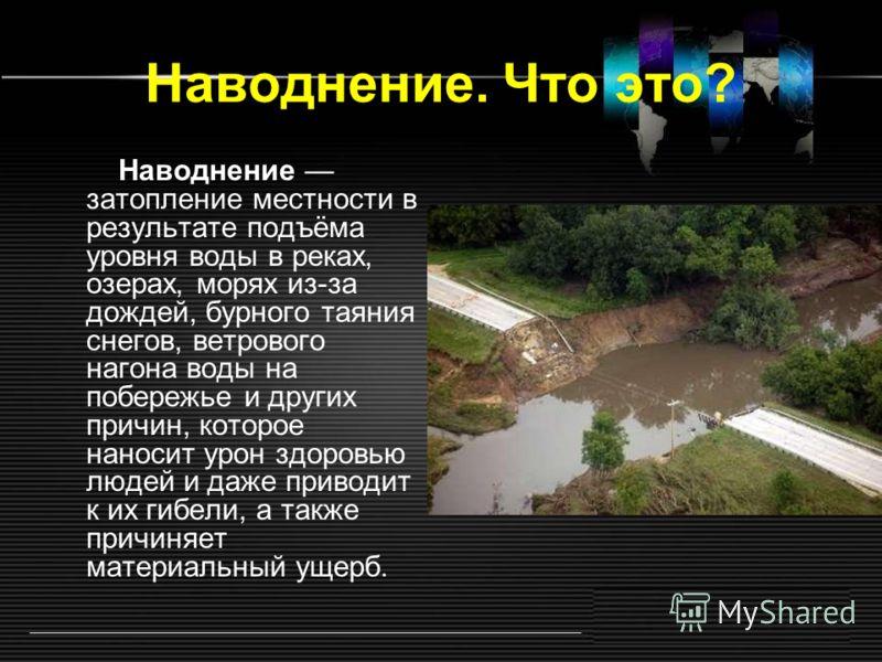 Наводнение. Что это? Наводнение затопление местности в результате подъёма уровня воды в реках, озерах, морях из-за дождей, бурного таяния снегов, ветрового нагона воды на побережье и других причин, которое наносит урон здоровью людей и даже приводит