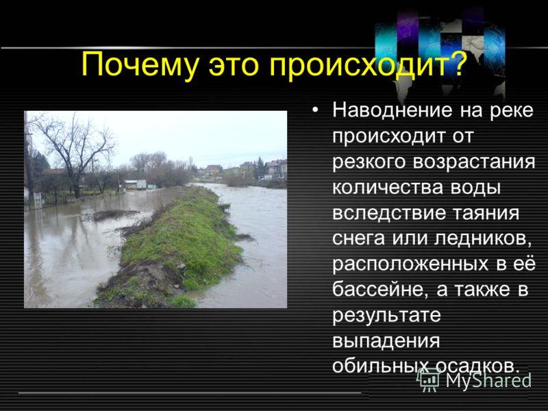 Почему это происходит? Наводнение на реке происходит от резкого возрастания количества воды вследствие таяния снега или ледников, расположенных в её бассейне, а также в результате выпадения обильных осадков.