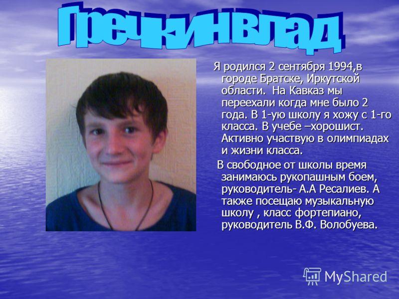 Я родился 2 сентября 1994,в городе Братске, Иркутской области. На Кавказ мы переехали когда мне было 2 года. В 1-ую школу я хожу с 1-го класса. В учебе –хорошист. Активно участвую в олимпиадах и жизни класса. Я родился 2 сентября 1994,в городе Братск
