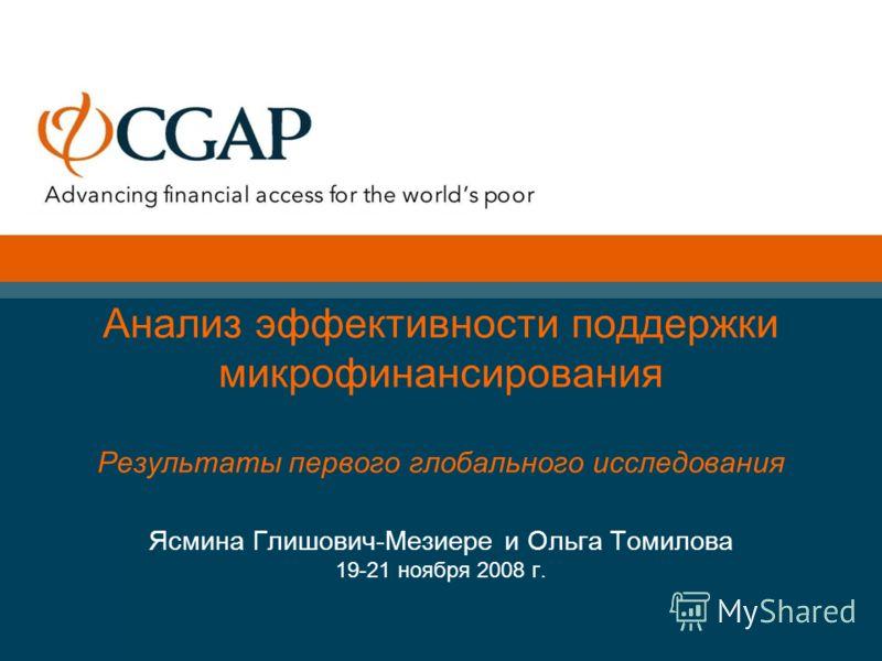Анализ эффективности поддержки микрофинансирования Результаты первого глобального исследования Ясмина Глишович-Мезиере и Ольга Томилова 19-21 ноября 2008 г.