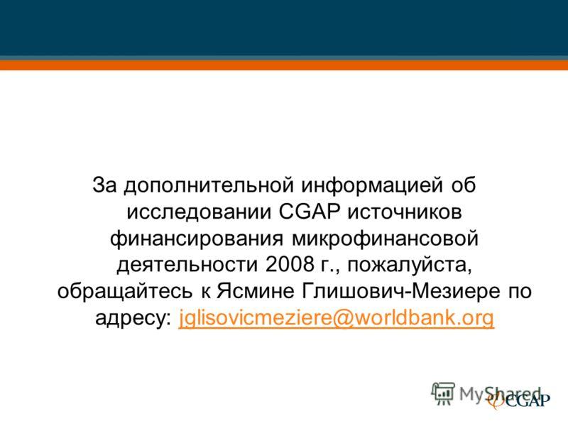 За дополнительной информацией об исследовании CGAP источников финансирования микрофинансовой деятельности 2008 г., пожалуйста, обращайтесь к Ясмине Глишович-Мезиере по адресу: jglisovicmeziere@worldbank.orgjglisovicmeziere@worldbank.org
