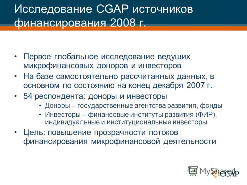 Исследование CGAP источников финансирования 2008 г. Первое глобальное исследование ведущих микрофинансовых доноров и инвесторов На базе самостоятельно рассчитанных данных, в основном по состоянию на конец декабря 2007 г. 54 респондента: доноры и инве