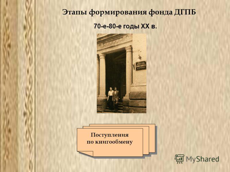 Этапы формирования фонда ДГПБ 70-е-80-е годы ХХ в. Поступления по книгообмену Поступления по книгообмену