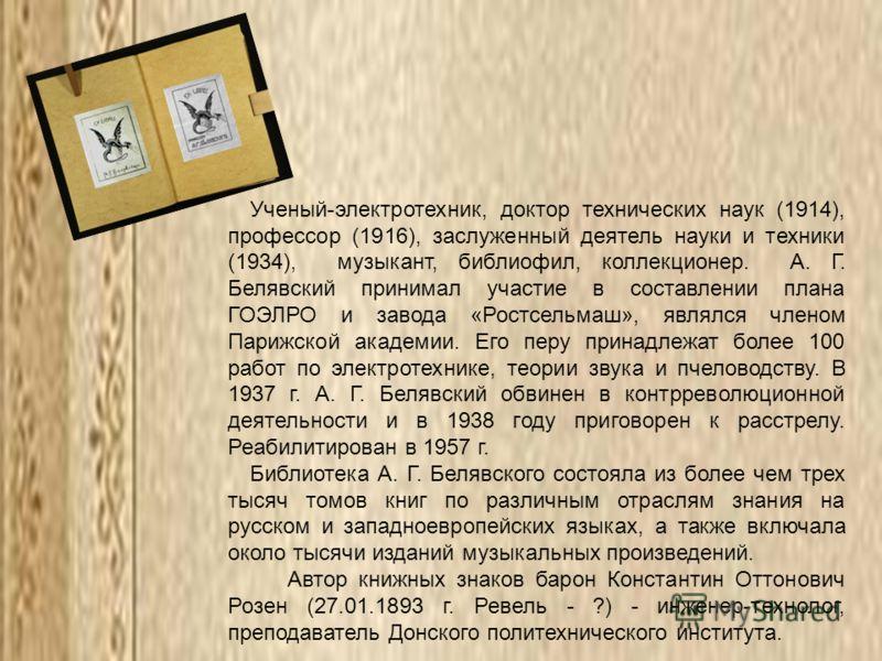 Ученый-электротехник, доктор технических наук (1914), профессор (1916), заслуженный деятель науки и техники (1934), музыкант, библиофил, коллекционер. А. Г. Белявский принимал участие в составлении плана ГОЭЛРО и завода «Ростсельмаш», являлся членом
