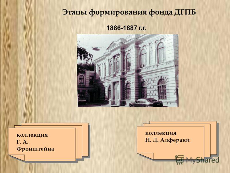 Этапы формирования фонда ДГПБ 1886-1887 г.г. коллекция Г. А. Фронштейна коллекция Г. А. Фронштейна коллекция Н. Д. Алфераки коллекция Н. Д. Алфераки