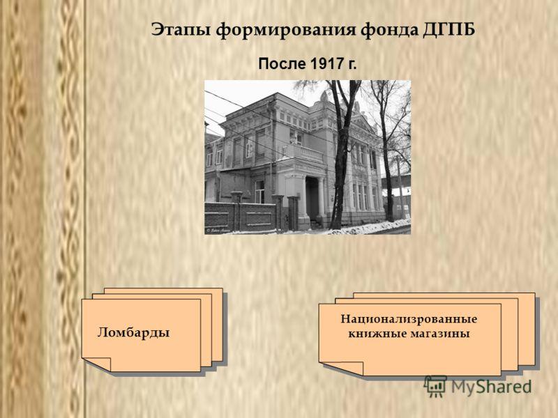 Этапы формирования фонда ДГПБ После 1917 г. Ломбарды Национализрованные книжные магазины Национализрованные книжные магазины