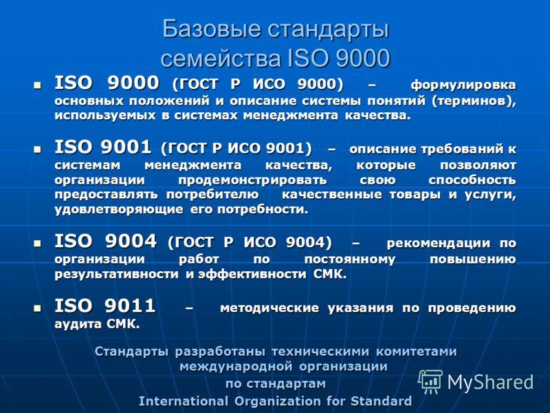 Базовые стандарты семейства ISO 9000 ISO 9000 (ГОСТ Р ИСО 9000) – формулировка основных положений и описание системы понятий (терминов), используемых в системах менеджмента качества. ISO 9000 (ГОСТ Р ИСО 9000) – формулировка основных положений и опис