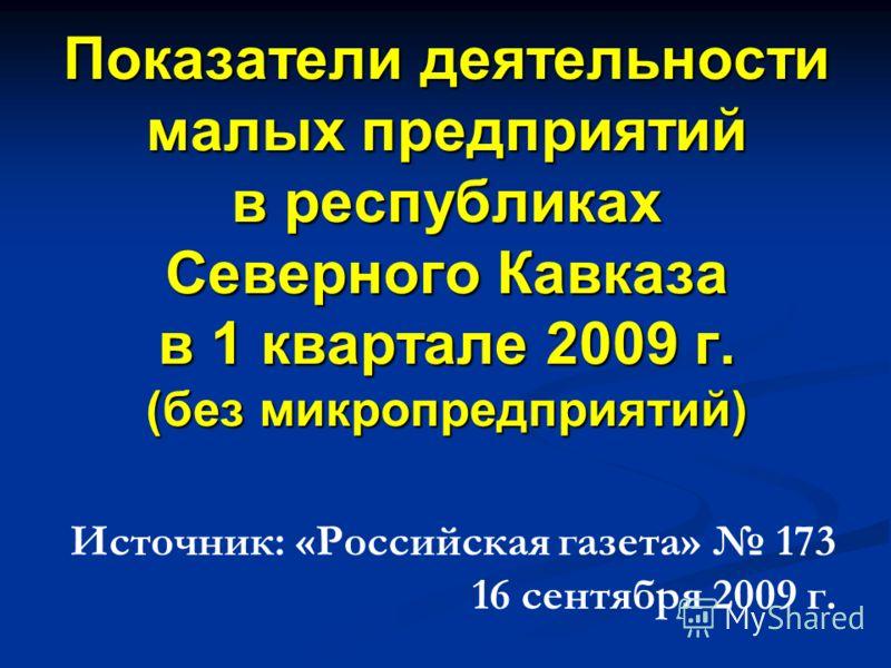 Показатели деятельности малых предприятий в республиках Северного Кавказа в 1 квартале 2009 г. (без микропредприятий) Источник: «Российская газета» 173 16 сентября 2009 г.
