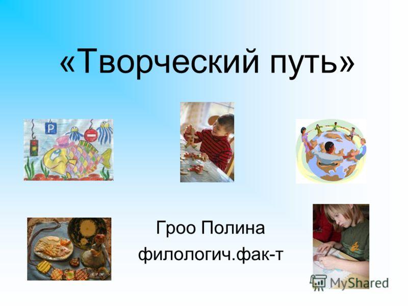 «Творческий путь» Гроо Полина филологич.фак-т