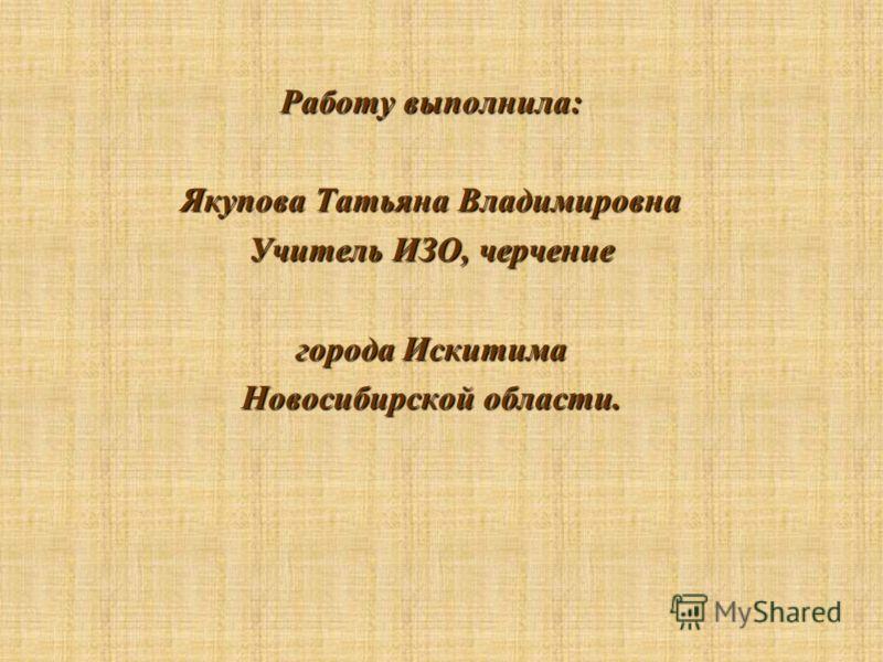 Работу выполнила: Якупова Татьяна Владимировна Учитель ИЗО, черчение города Искитима Новосибирской области.