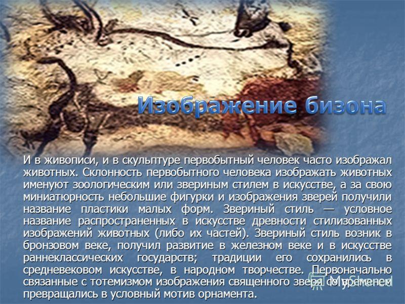 И в живописи, и в скульптуре первобытный человек часто изображал животных. Склонность первобытного человека изображать животных именуют зоологическим или звериным стилем в искусстве, а за свою миниатюрность небольшие фигурки и изображения зверей полу