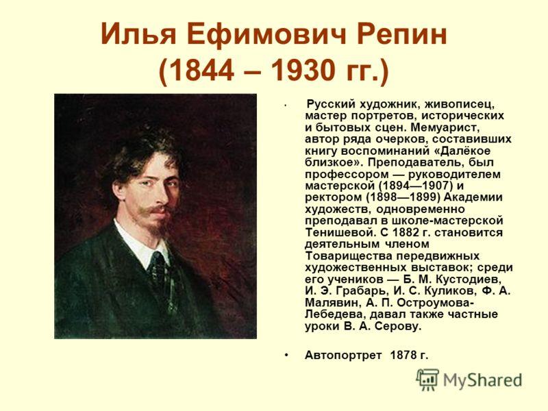 Илья Ефимович Репин (1844 – 1930 гг.) Русский художник, живописец, мастер портретов, исторических и бытовых сцен. Мемуарист, автор ряда очерков, составивших книгу воспоминаний «Далёкое близкое». Преподаватель, был профессором руководителем мастерской