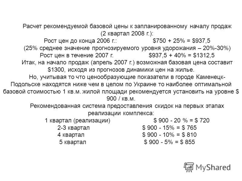 Расчет рекомендуемой базовой цены к запланированному началу продаж (2 квартал 2008 г.): Рост цен до конца 2006 г.: $750 + 25% = $937,5 (25% среднее значение прогнозируемого уровня удорожания – 20%-30%) Рост цен в течение 2007 г. $937,5 + 40% = $1312,